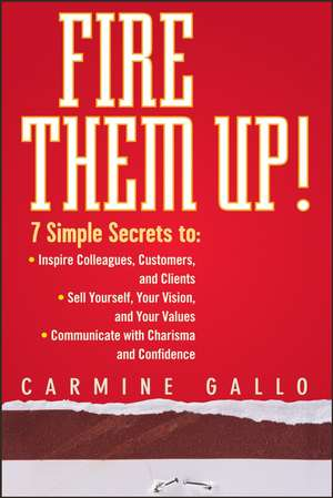 Fire Them Up!: 7 Simple Secrets to: Inspire Colleagues, Customers, and Clients; Sell Yourself, Your Vision, and Your Values; Communicate with Charisma and Confidence de Carmine Gallo