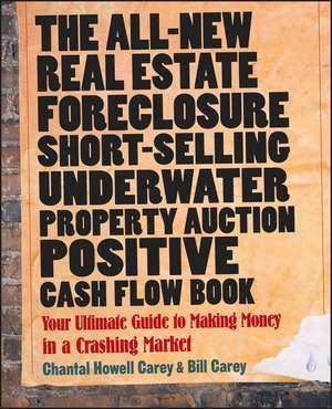 The All–New Real Estate Foreclosure, Short–Selling, Underwater, Property Auction, Positive Cash Flow Book: Your Ultimate Guide to Making Money in a Crashing Market de Chantal Howell Carey