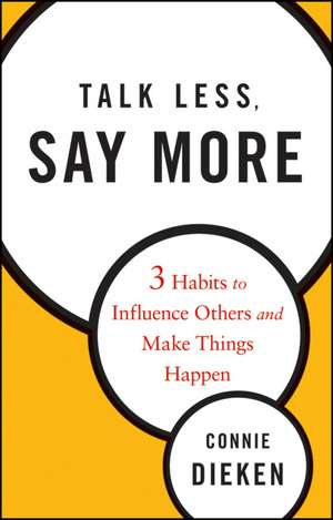 Talk Less, Say More: Three Habits to Influence Others and Make Things Happen de Connie Dieken