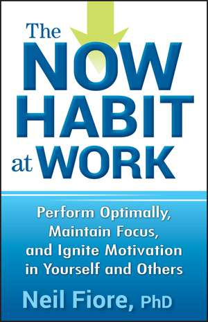 The Now Habit at Work: Perform Optimally, Maintain Focus, and Ignite Motivation in Yourself and Others de Neil Fiore, PhD