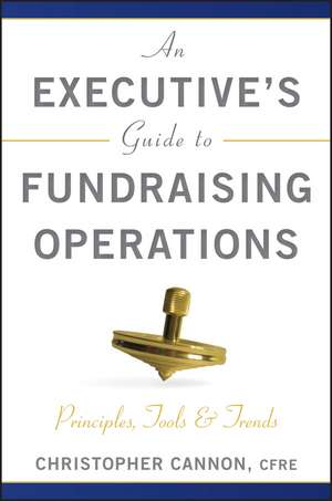 An Executive′s Guide to Fundraising Operations: Principles, Tools, and Trends de Christopher M. Cannon