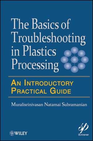 Basics of Troubleshooting in Plastics Processing: An Introductory Practical Guide de Muralisrinivasan Natamai Subramanian