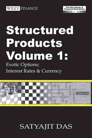 Structured Products Volume 1: Exotic Options; Interest Rates and Currency (The Das Swaps and Financial Derivatives Library) de Satyajit Das