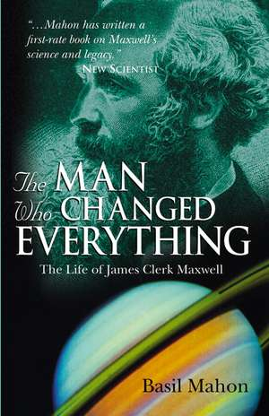 The Man Who Changed Everything: The Life of James Clerk Maxwell de Basil Mahon