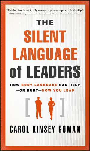 The Silent Language of Leaders: How Body Language Can Help––or Hurt––How You Lead de Carol Kinsey Goman, Ph.D.