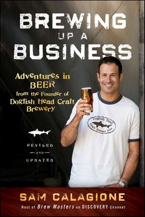 Brewing Up a Business: Adventures in Beer from the Founder of Dogfish Head Craft Brewery de Sam Calagione