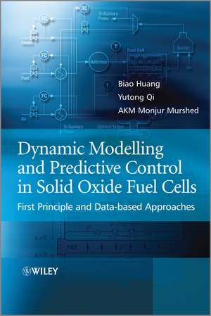 Dynamic Modeling and Predictive Control in Solid Oxide Fuel Cells: First Principle and Data–based Approaches de Biao Huang
