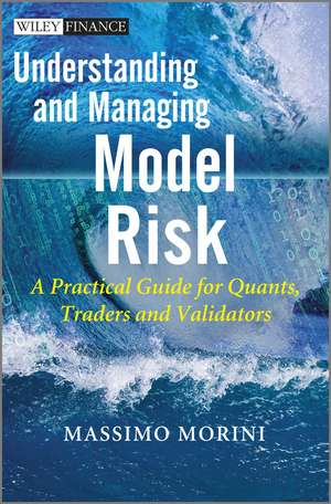 Understanding and Managing Model Risk: A Practical Guide for Quants, Traders and Validators de Massimo Morini