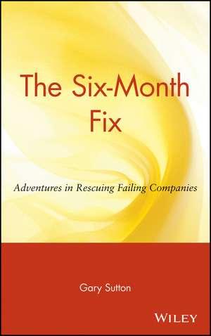 The Six–Month Fix: Adventures in Rescuing Failing Companies de Gary Sutton