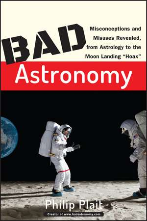 "Bad Astronomy: Misconceptions and Misuses Revealed, from Astrology to the Moon Landing ""Hoax"" de Philip C. Plait"