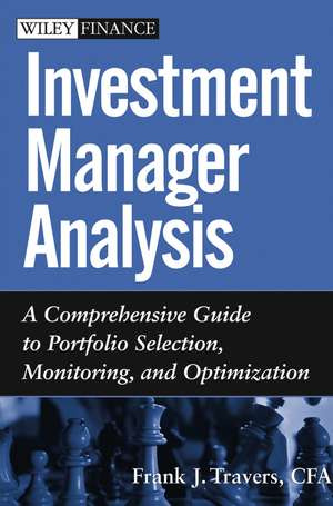 Investment Manager Analysis: A Comprehensive Guide to Portfolio Selection, Monitoring and Optimization de Frank J. Travers