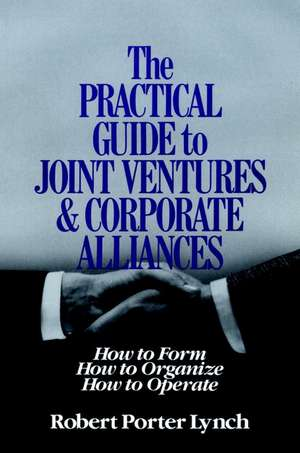 The Practical Guide to Joint Ventures and Corporate Alliances: How to Form, How to Organize, How to Operate de Robert Porter Lynch