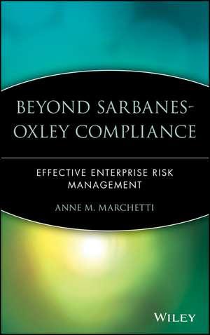 Beyond Sarbanes–Oxley Compliance: Effective Enterprise Risk Management de Anne M. Marchetti