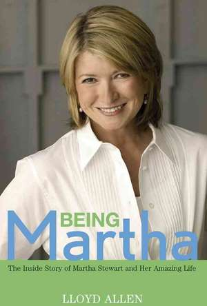 Being Martha:  The Inside Story of Martha Stewart and Her Amazing Life de Lloyd Allen