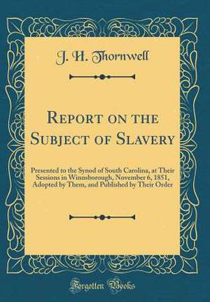 Report on the Subject of Slavery: Presented to the Synod of South Carolina, at Their Sessions in Winnsborough, November 6, 1851, Adopted by Them, and de J. H. Thornwell