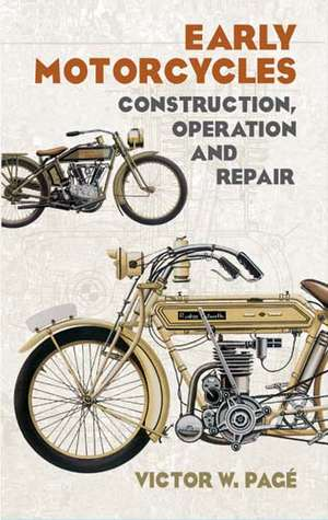 Early Motorcycles:  Construction, Operation and Repair de Victor Wilfred Page
