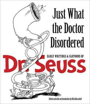 Just What the Doctor Disordered:  Early Writings & Cartoons of Dr. Seuss de  Dr. Seuss