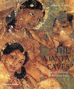 The Ajanta Caves:  Ancient Paintings of Buddhist India de Benoy K. Behl
