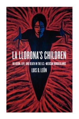 La Llorona′s Children – Religion, Life, and Death in the U.S.–Mexican Borderlands de Luis D Leon