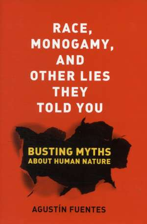 Race, Monogamy, and Other Lies They Told You – Busting Myths about Human Nature de Agustin Fuentes