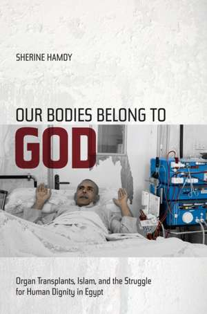 Our Bodies Belong to God – Organ Transplants, Islam, and the Struggle for Human Dignity in Egypt