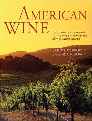American Wine:  The Ultimate Companion to the Wines and Wineries of the United States de Jancis Robinson
