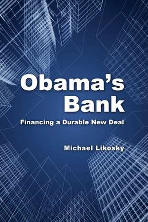 Obama's Bank: Financing a Durable New Deal de Michael Likosky