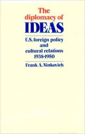 The Diplomacy of Ideas: U.S. Foreign Policy and Cultural Relations, 1938–1950 de Frank A. Ninkovich