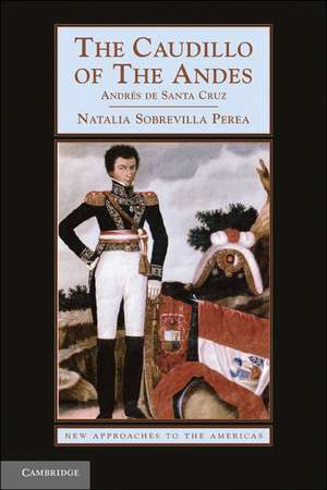 The Caudillo of the Andes: Andrés de Santa Cruz de Natalia Sobrevilla Perea