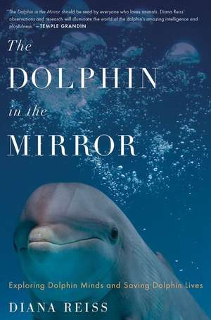 The Dolphin in the Mirror: Exploring Dolphin Minds and Saving Dolphin Lives de Diana Reiss