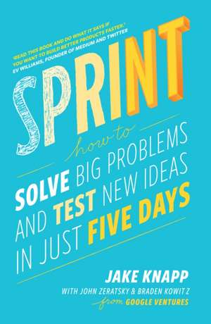 Sprint: How to solve big problems and test new ideas in just five days de Jake Knapp