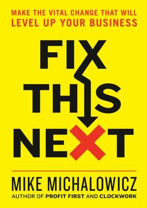 Fix This Next: Make the Vital Change That Will Level Up Your Business de Mike Michalowicz
