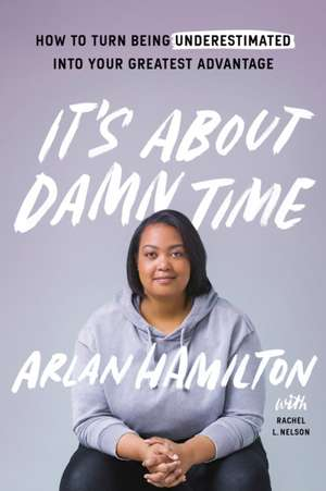 It's about Damn Time: How to Turn Being Underestimated Into Your Greatest Advantage de Arlan Hamilton