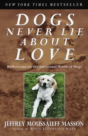 Dogs Never Lie about Love:  Reflections on the Emotional World of Dogs de Jeffrey Moussaieff Masson