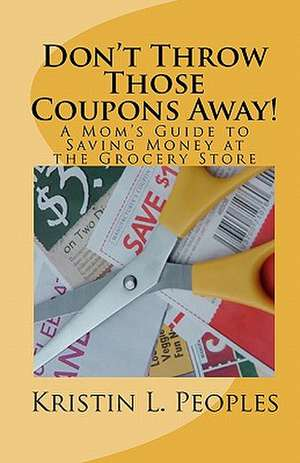 Don't Throw Those Coupons Away!:  A Mom's Guide to Saving Money at the Grocery Store de Kristin L. Peoples