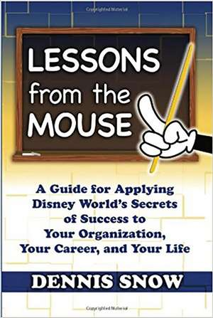 Lessons from the Mouse: A Guide for Applying Disney World's Secrets of Success to Your Organization, Your Career, and Your Life de Dennis Snow