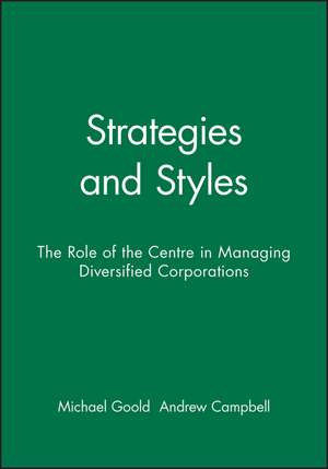 Strategies and Styles: The Role of the Centre in Managing Diversified Corporations de Michael Goold