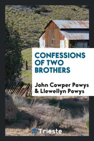 Confessions of Two Brothers, John Cowper Powys [and] Llewellyn Powys de John Cowper Powys