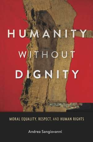 Humanity without Dignity – Moral Equality, Respect, and Human Rights de Andrea Sangiovanni