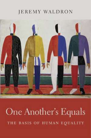 One Another`s Equals – The Basis of Human Equality de Jeremy Waldron