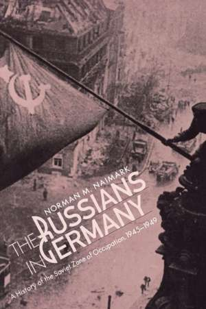 The Russians in Germany – A History of the Soviet Zone of Occupation, 1945–1949 de Norman Naimark