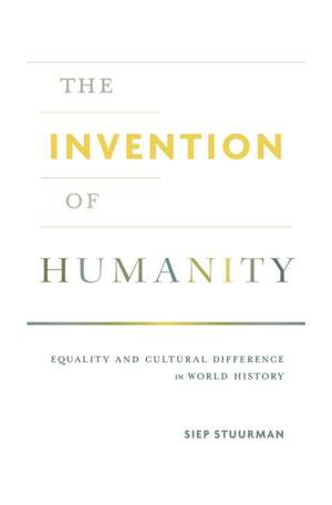 The Invention of Humanity – Equality and Cultural Difference in World History de Siep Stuurman