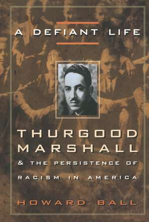 A Defiant Life:  Thurgood Marshall and the Persistence of Racism in America de Howard Ball