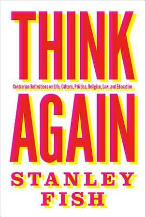 Think Again – Contrarian Reflections on Life, Culture, Politics, Religion, Law, and Education de Stanley Fish