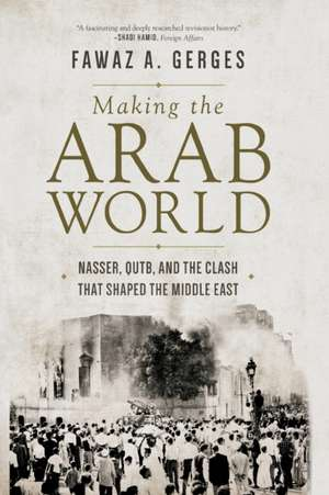 Making the Arab World – Nasser, Qutb, and the Clash That Shaped the Middle East de Fawaz A. Gerges