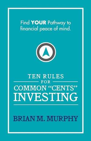 Ten Rules for Common Cents Investing by Brian M. Murphy