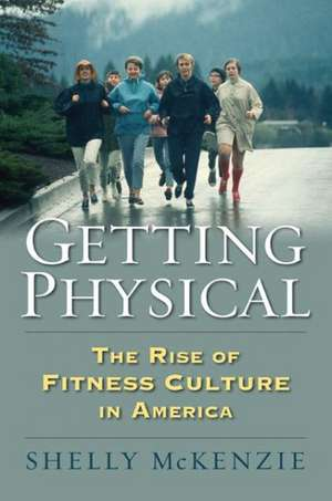 Getting Physical:  The Rise of Fitness Culture in America de Shelly McKenzie