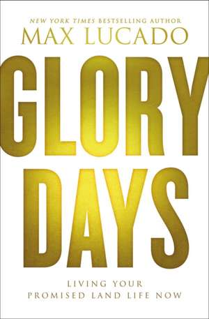 Glory Days: Living Your Promised Land Life Now de Max Lucado