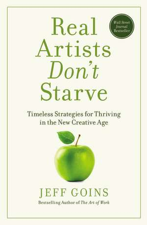Real Artists Don't Starve: Timeless Strategies for Thriving in the New Creative Age de Jeff Goins