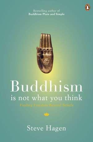 Buddhism is Not What You Think: Finding Freedom Beyond Beliefs de Steve Hagen
